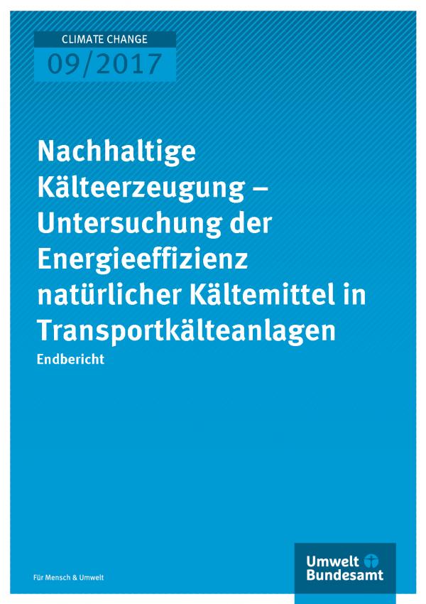 Titelseite der Publikation Climate Change 09/2017 Nachhaltige Kälteerzeugung – Untersuchung der Energieeffizienz natürlicher Kältemittel in Transportkälteanlagen