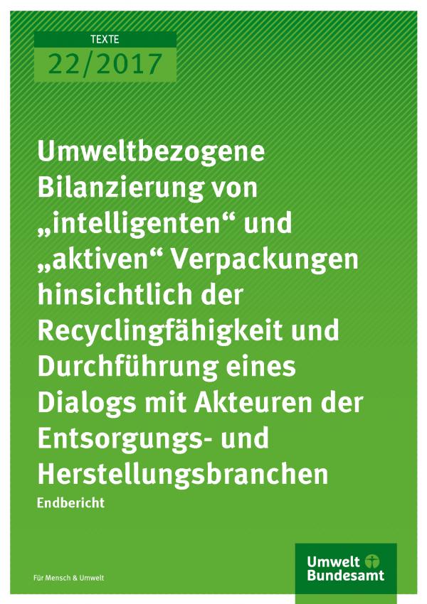 """Titelseite der Publikation 22/2017 Umweltbezogene Bilanzierung von """"intelligenten"""" und """"aktiven"""" Verpackungen hinsichtlich der Recyclingfähigkeit und Durchführung eines Dialogs mit Akteuren der Entsorgungs- und Herstellungsbranchen"""