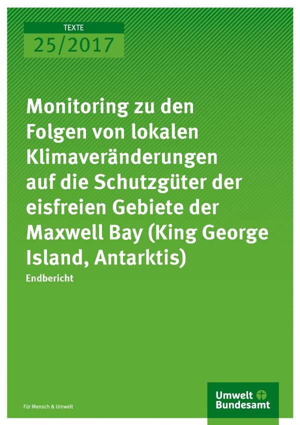 Cover der Publikation Texte 25/2017 Monitoring zu den Folgen von lokalen Klimaveränderungen auf die Schutzgüter der eisfreien Gebiete der Maxwell Bay (King George Island, Antarktis)