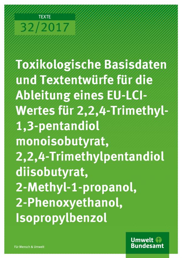 Titelseite der Publikation Texte 32/2017 Toxikologische Basisdaten und Textentwürfe für die Ableitung eines EU-LCI-Wertes für 2,2,4-Trimethyl-1,3-pentandiol monoisobutyrat, 2,2,4-Trimethylpentandiol diisobutyrat, 2-Methyl-1-propanol, 2-Phenoxyethanol, Isopropylbenzol