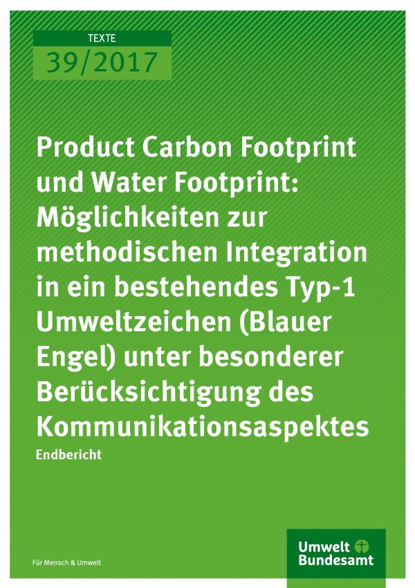 Cover der Publikation Texte 39/2017 Product Carbon Footprint und Water Footprint: Möglichkeiten zur methodischen Integration in ein bestehendes Typ-1 Umweltzeichen (Blauer Engel) unter besonderer Berücksichtigung des Kommunikationsaspektes