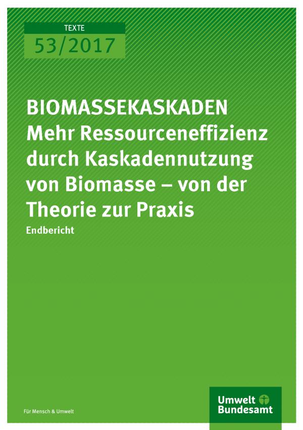 Cover der Publikation Texte 53/2017 BIOMASSEKASKADEN Mehr Ressourceneffizienz durch stoffliche Kaskadennutzung von Biomasse – von der Theorie zur Praxis