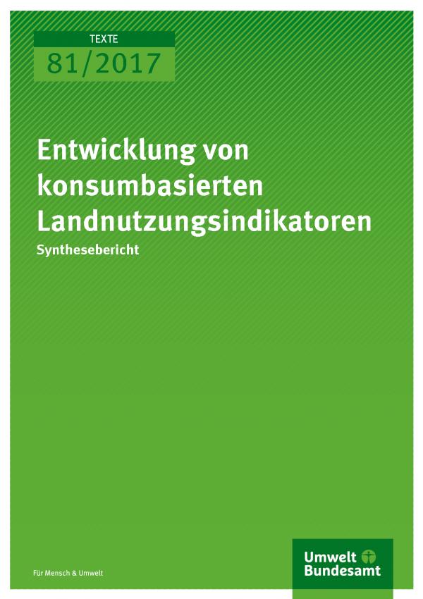 Cover der Publikation 81/2017 Entwicklung von konsumbasierten Landnutzungsindikatoren