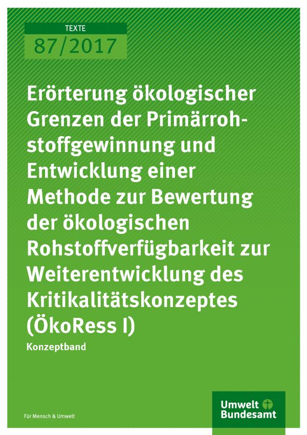 Cover der Publikation 87/2017 Erörterung ökologischer Grenzen der Primärrohstoffgewinnung und Entwicklung einer Methode zur Bewertung der ökologischen Rohstoffverfügbarkeit zur Weiterentwicklung des Kritikalitätskonzeptes (ÖkoRess I)