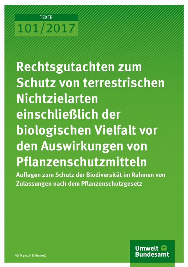 Cover der Publikation Texte 101/2017 Rechtsgutachten zum Schutz von terrestrischen Nichtzielarten einschließlich der biologischen Vielfalt vor den Auswirkungen von Pflanzenschutzmitteln
