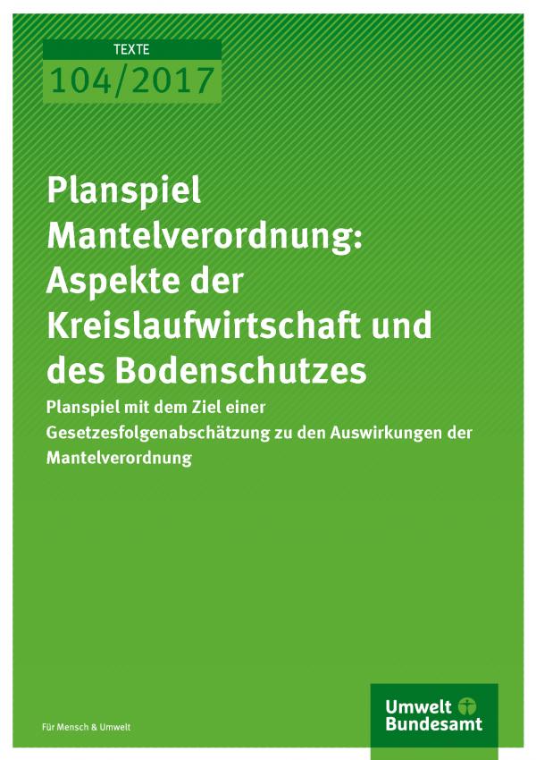 Cover der Publikation 104/2017 Planspiel Mantelverordnung: Aspekte der Kreislaufwirtschaft und des Bodenschutzes