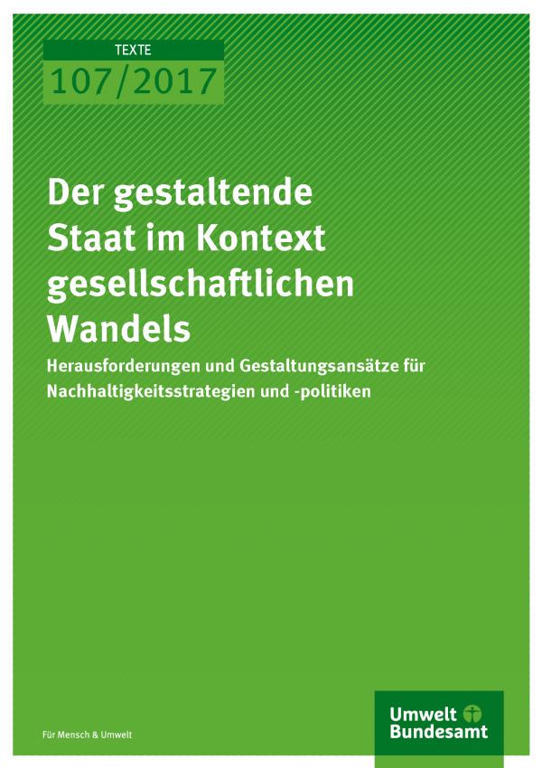 Cover der Publikation Texte 107/2017 Der gestaltende Staat im Kontext gesellschaftlichen Wandels - Herausforderungen und Gestaltungsansätze für Nachhaltigkeitsstrategien und -politiken