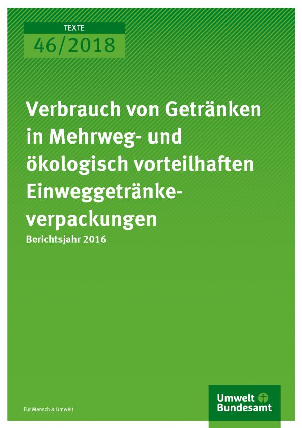 Cover der Publikation Texte 46-2018 Verbrauch von Getränken in Mehrweg- und ökologisch vorteilhaften Einweggetränkeverpackungen
