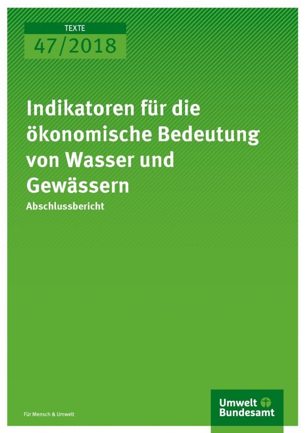 Cover der Publikation Texte 47/2018 Indikatoren für die ökonomische Bedeutung von Wasser und Gewässern