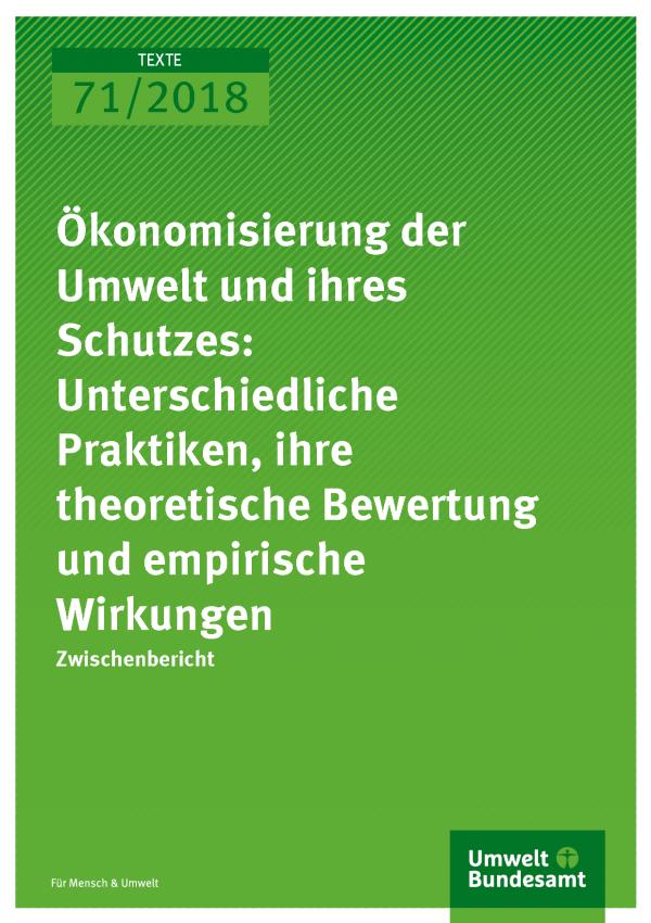 Cover der Publikation Texte 71/2018 Ökonomisierung der Umwelt und ihres Schutzes: Unterschiedliche Praktiken, ihre theoretische Bewertung und empirische Wirkungen
