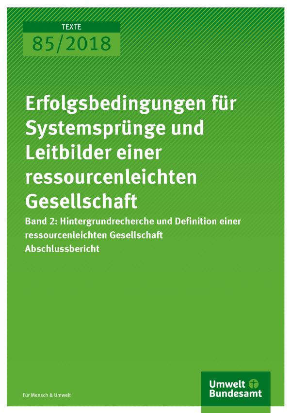 Cover der Publikation Texte 85/2018 Erfolgsbedingungen für Systemsprünge und Leitbilder einer ressourcenleichten Gesellschaft - Band 2: Hintergrundrecherche und Definition einer ressourcenleichten Gesellschaft