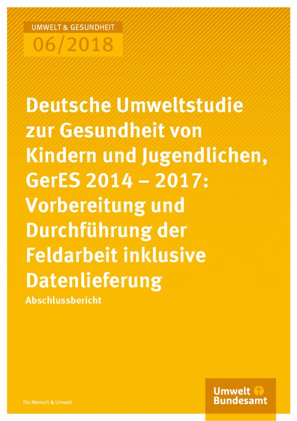 Cover der Publikation Umwelt & Gesundheit 06/2018 Deutsche Umweltstudie zur Gesundheit von Kindern und Jugendlichen, GerES 2014 - 2017: Vorbereitung und Durchführung der Feldarbeit inklusive Datenlieferung