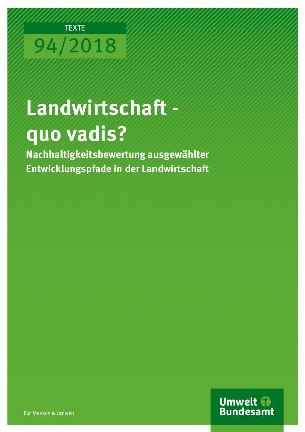 Cover der Publikation Texte 94/2018 Landwirtschaft - quo vadis? Nachhaltigkeitsbewertung ausgewählter Entwicklungspfade in der Landwirtschaft