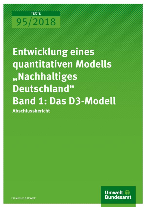 """Cover der Publikation Texte 95/2018 Entwicklung eines quantitativen Modells """"Nachhaltiges Deutschland"""" – Band 1: Das D3-Modell"""