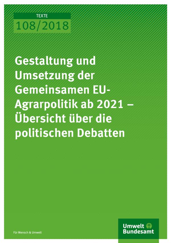 Cover der Publikation Texte 108/2018 Gestaltung und Umsetzung der Gemeinsamen EU-Agrarpolitik ab 2021 – Übersicht über die politischen Debatten