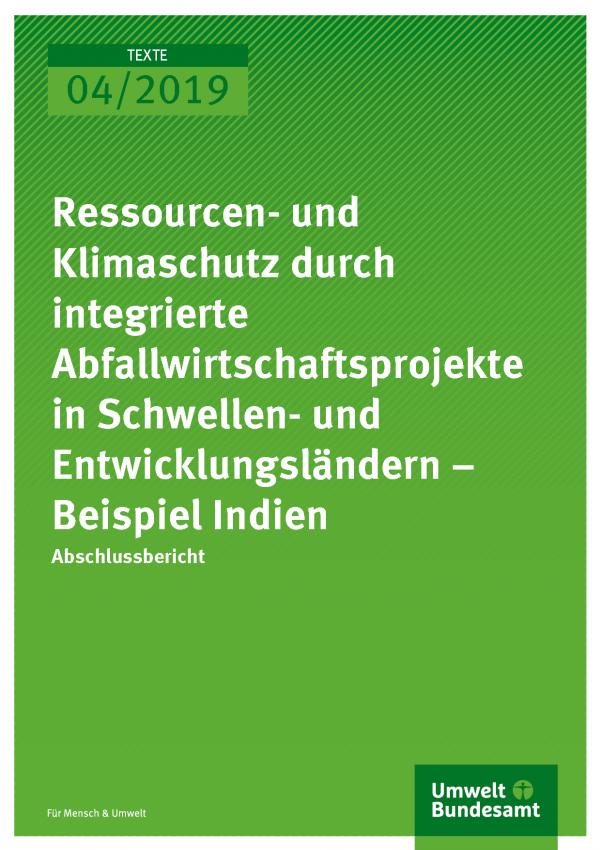 Cover der Publikation TEXTE 04/2019 Ressourcen- und Klimaschutz durch integrierte Abfallwirtschaftsprojekte in Schwellen- und Entwicklungsländern – Beispiel Indien