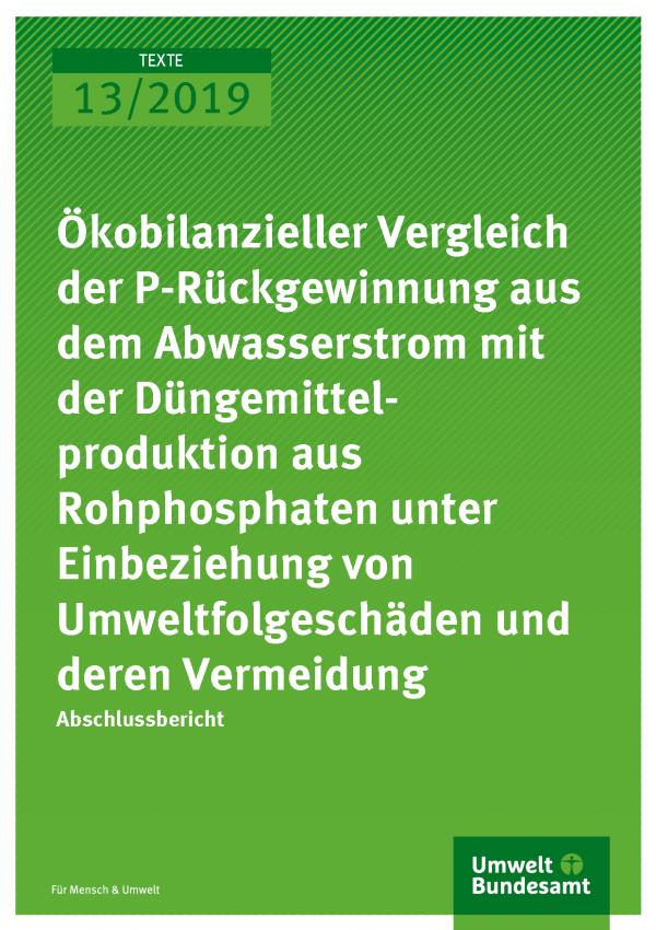 Cover der Publikation TEXTE 13/2019 Ökobilanzieller Vergleich der P-Rückgewinnung aus dem Abwasserstrom mit der Düngemittelproduktion aus Rohphosphaten unter Einbeziehung von Umweltfolgeschäden und deren Vermeidung