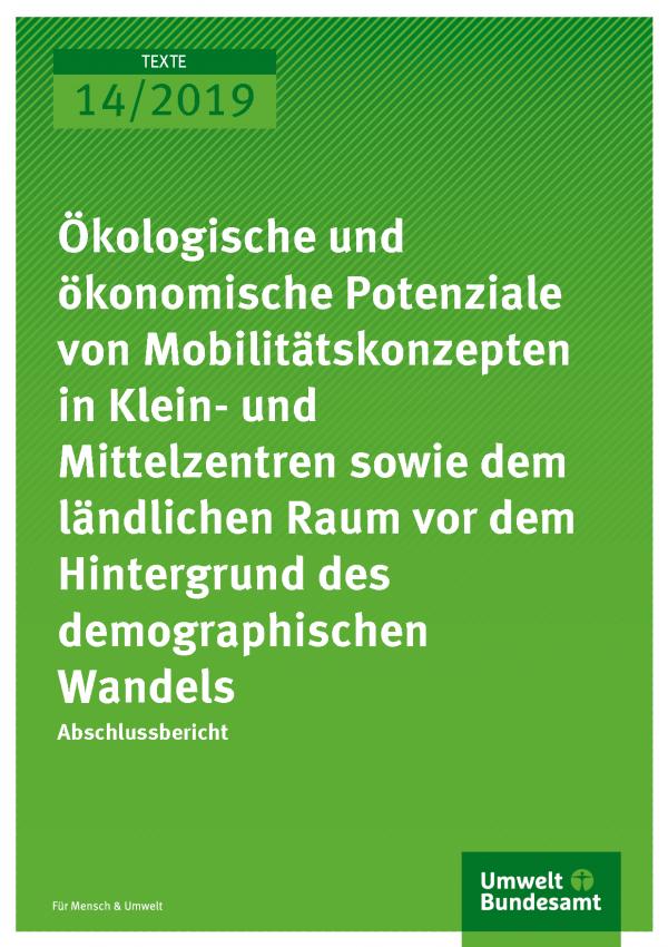 Cover der Publikation TEXTE 14/2019 Ökologische und ökonomische Potenziale von Mobilitätskonzepten in Klein- und Mittelzentren sowie dem ländlichen Raum vor dem Hintergrund des demographischen Wandels