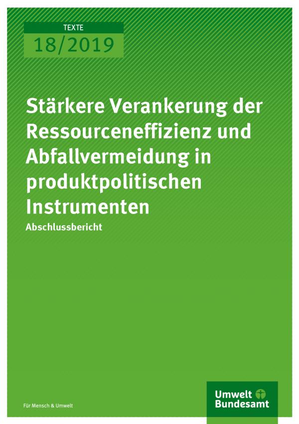 Cover der Publikation TEXTE 18/2019 Stärkere Verankerung der Ressourceneffizienz und Abfallvermeidung in produktpolitischen Instrumenten