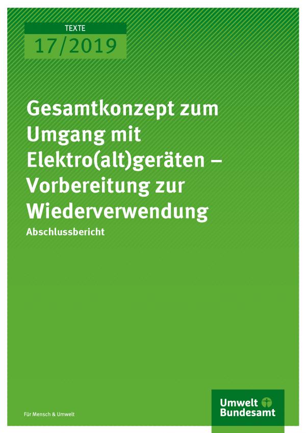 Cover der Publikation TEXTE 17/2019 Gesamtkonzept zum Umgang mit Elektro(alt)geräten – Vorbereitung zur Wiederverwendung