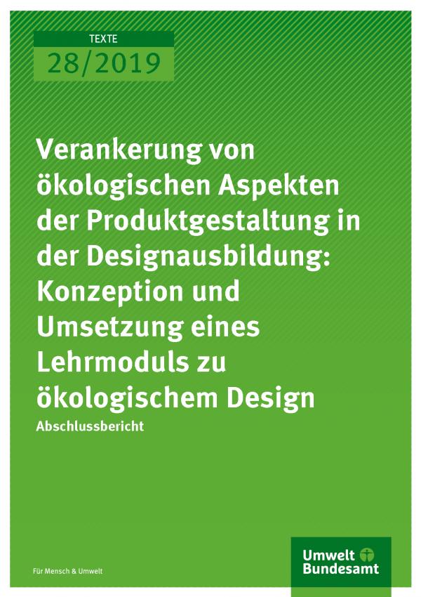 Cover der Publikation TEXTE 28/2019 Verankerung von ökologischen Aspekten der Produktgestaltung in der Designausbildung: Konzeption und Umsetzung eines Lehrmoduls zu ökologischem Design