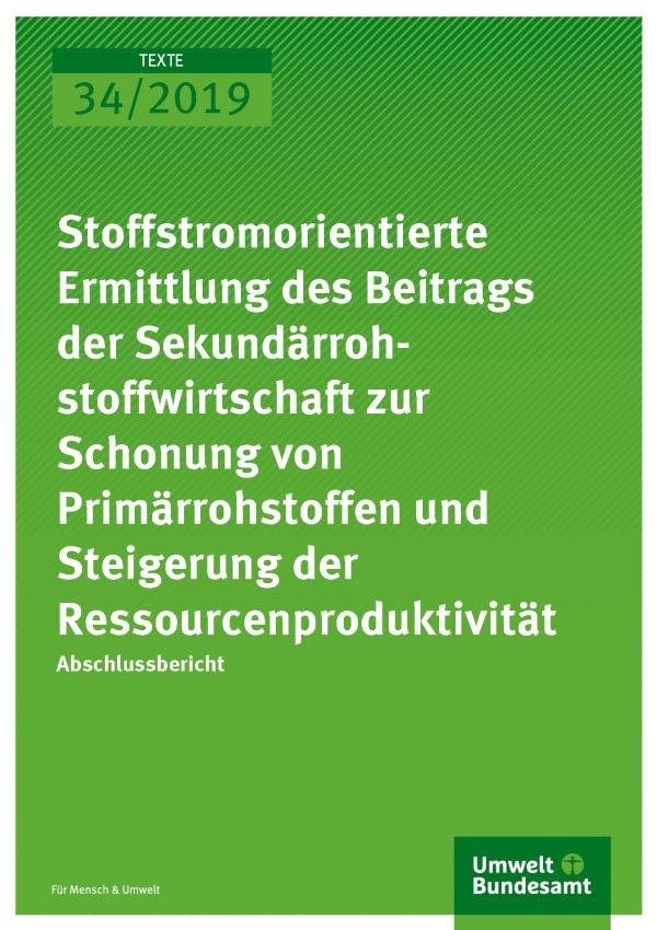 Cover der Publikation TEXTE 34/2019 Stoffstromorientierte Ermittlung des Beitrags der Sekundärrohstoffwirtschaft zur Schonung von Primärrohstoffen und Steigerung der Ressourcenproduktivität