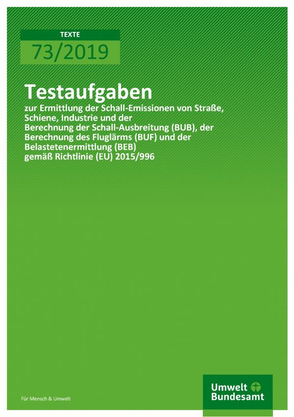 Cover der Publikation TEXTE 73/2019 Testaufgaben zur Ermittlung der Schall-Emissionen von Straße, Schiene, Industrie und der Berechnung der Schall-Ausbreitung (BUB), der Berechnung des Fluglärms (BUF) und der Belastetenermittlung (BEB) gemäß Richtlinie (EU) 2015/996