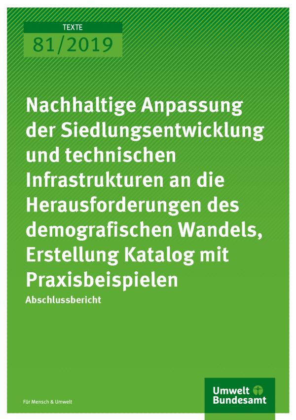 Cover der Publikation TEXTE 81/2019 Nachhaltige Anpassung der Siedlungsentwicklung und technischen Infrastrukturen an die Herausforderungen des demografischen Wandels, Erstellung Katalog mit Praxisbeispielen