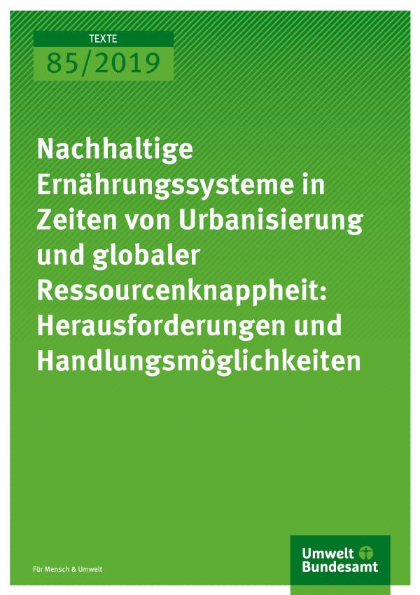 Cover der PUblikation TEXTE 85/2019 Nachhaltige Ernährungssysteme in Zeiten von Urbanisierung und globaler Ressourcenknappheit: Herausforderungen und Handlungsmöglichkeiten