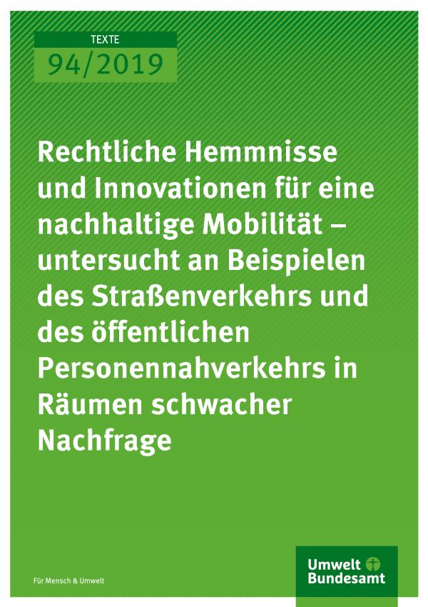 Cover der Publikation TEXTE 94/2019 Rechtliche Hemmnisse und Innovationen für eine nachhaltige Mobilität – untersucht an Beispielen des Straßenverkehrs und des öffentlichen Personennahverkehrs in Räumen schwacher Nachfrage