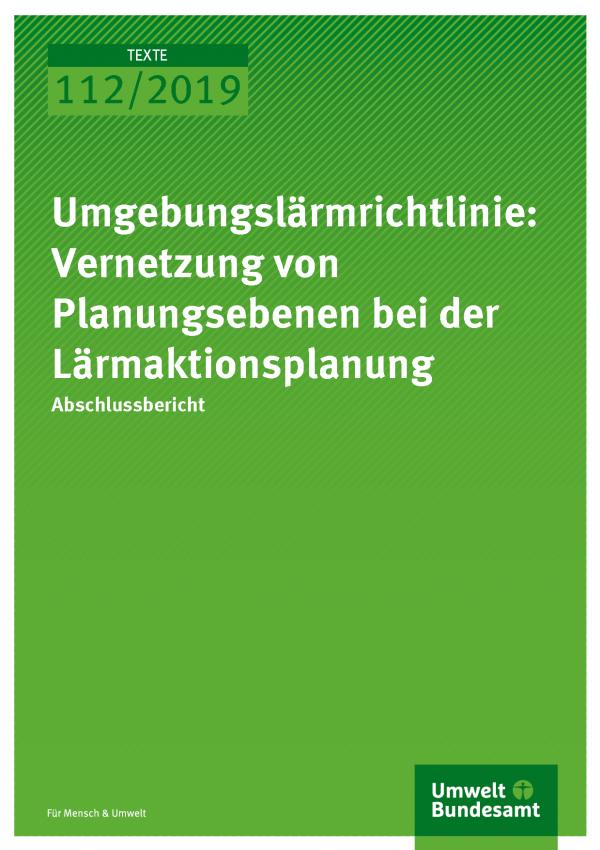 Cover der Publikation TEXTE 112/2019 Umgebungslärmrichtlinie: Vernetzung von Planungsebenen bei der Lärmaktionsplanung