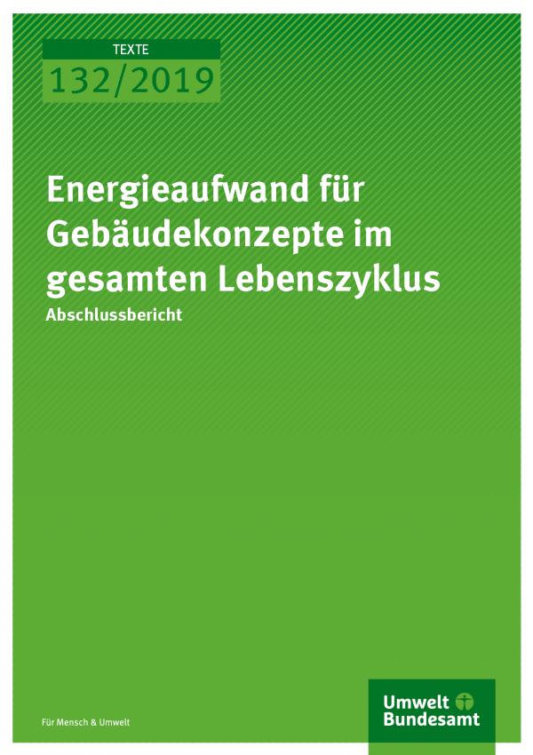 Cover der Publikation TEXTE 132/2019 Energieaufwand für Gebäudekonzepte im gesamten Lebenszyklus