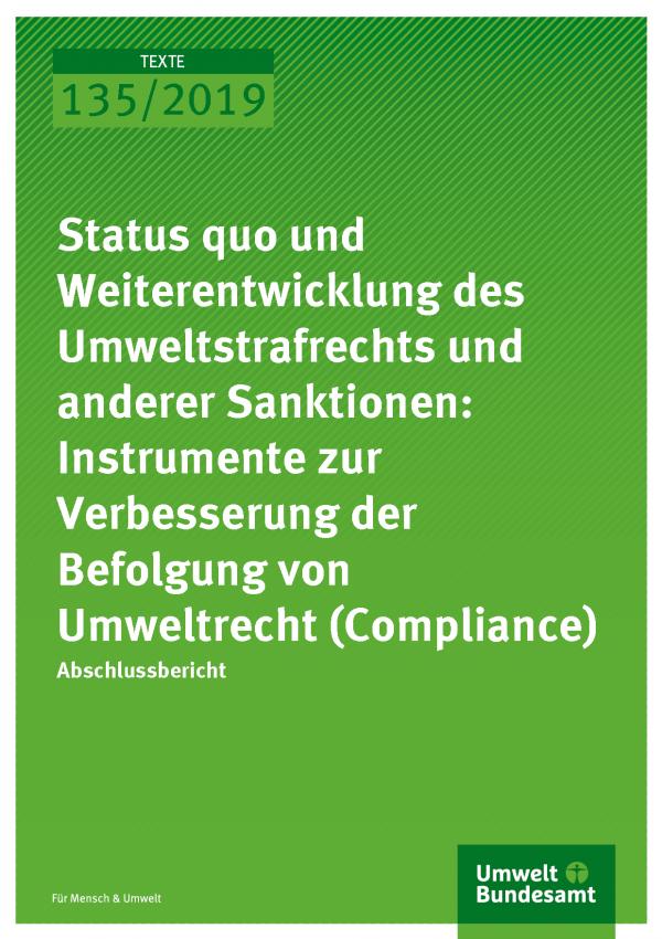 Cover der Publikation TEXTE 135/2019 Status quo und Weiterentwicklung des Umweltstrafrechts und anderer Sanktionen: Instrumente zur Verbesserung der Befolgung von Umweltrecht (Compliance)