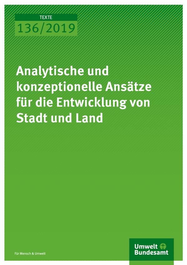 Cover der Publikation TEXTE 136/2019 Analytische und konzeptionelle Ansätze für die Entwicklung von Stadt und Land