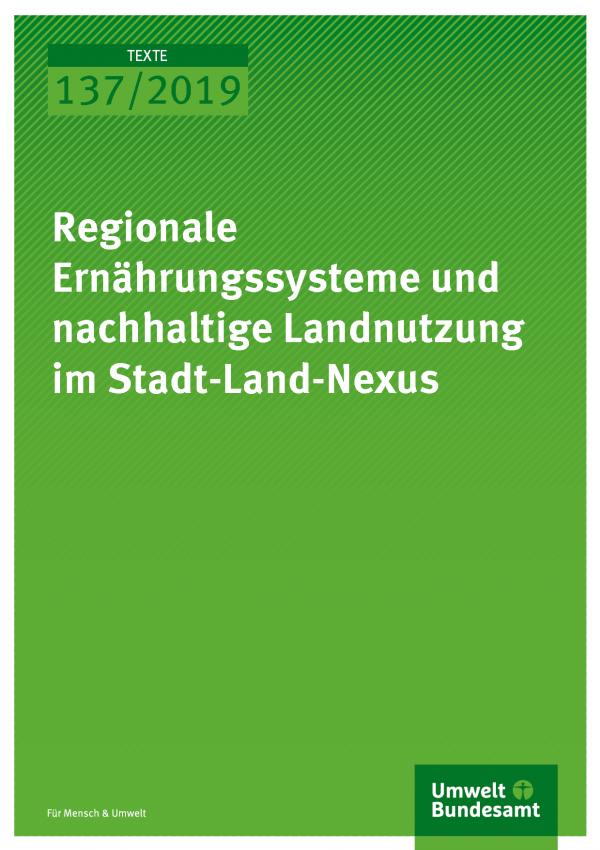 Cover der Publikation TEXTE 137/2019 Regionale Ernährungssysteme und nachhaltige Landnutzung im Stadt-Land-Nexus