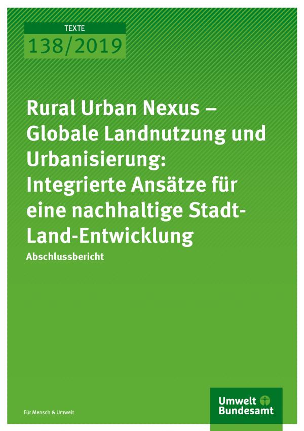 Cover der Publikation TEXTE 138/2019 Rural Urban Nexus – Globale Landnutzung und Urbanisierung: Integrierte Ansätze für eine nachhaltige Stadt-Land-Entwicklung