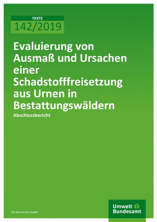 Cover der Publikation TEXTE 142/2019 Evaluierung von Ausmaß und Ursachen einer Schadstofffreisetzung aus Urnen in Bestattungswäldern