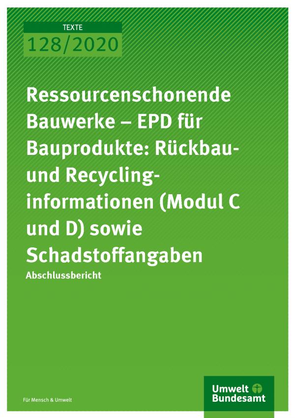 Cover der Publikation TEXTE 128/2020 Ressourcenschonende Bauwerke – EPD für Bauprodukte: Rückbau- und Recyclinginformationen (Modul C und D) sowie Schadstoffangaben