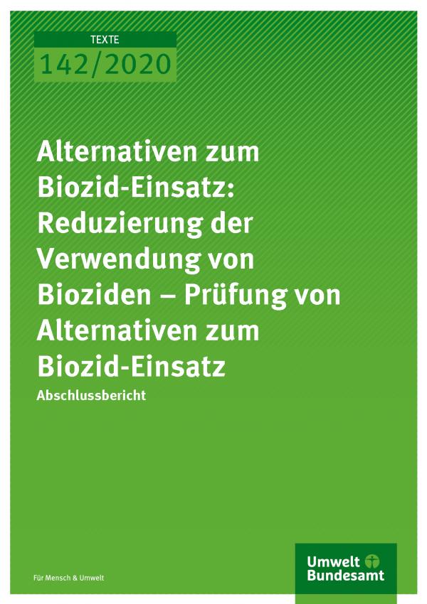 Cover der Publikation TEXTE 142/2020 Alternativen zum Biozid-Einsatz: Reduzierung der Verwendung von Bioziden – Prüfung von Alternativen zum Biozid-Einsatz