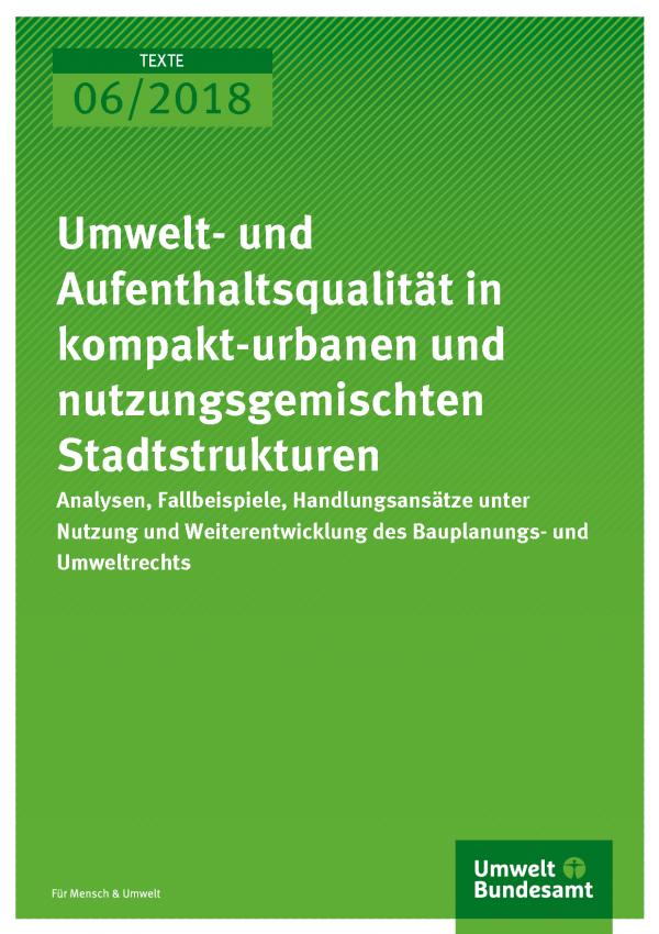 Cover der Publikation Texte 06/2018 Umwelt- und Aufenthaltsqualität in kompakt-urbanen und nutzungsgemischten Stadtstrukturen