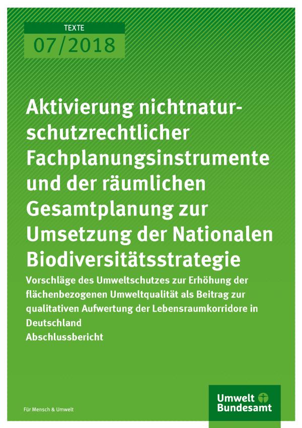 Cover der Publikation Texte 07/2018 Aktivierung nichtnaturschutzrechtlicher Fachplanungsinstrumente und der räumlichen Gesamtplanung zur Umsetzung der Nationalen Biodiversitätsstrategie