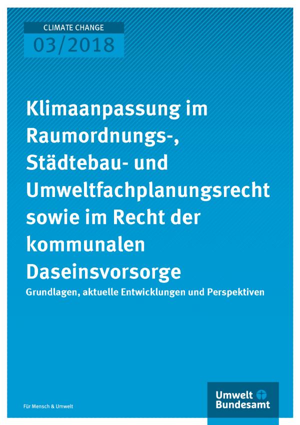 Cover der Publikation Climate Change 03/2018 Klimaanpassung im Raumordnungs-, Städtebau- und Umweltfachplanungsrecht sowie im Recht der kommunalen Daseinsvorsorge