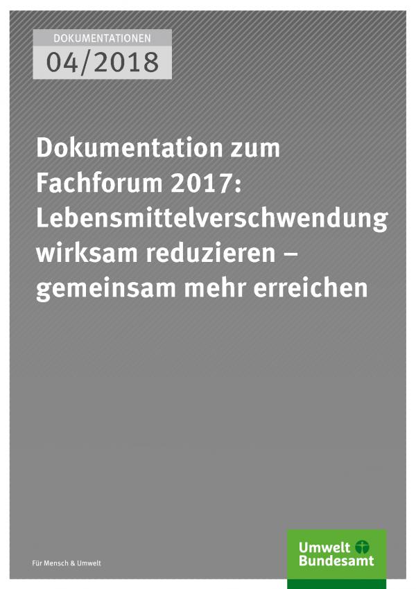 Cover der Publikation Dokumentationen 04/2018 Dokumentation zum Fachforum 2017: Lebensmittelverschwendung wirksam reduzieren – gemeinsam mehr erreichen