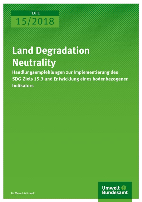 Cover der Publikation Texte 15/2018 Land Degradation Neutrality - Handlungsempfehlungen zur Implementierung des SDG-Ziels 15.3 und Entwicklung eines bodenbezogenen Indikators