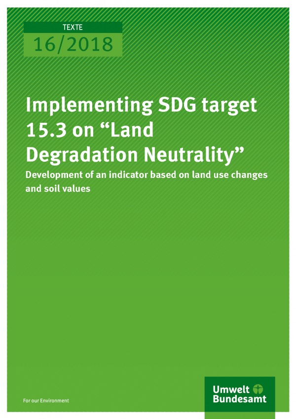 "Cover of publication Texte 16/2018 Implementing SDG target 15.3 on ""Land Degradation Neutrality"": Development of an indicator based on land use changes and soil values"