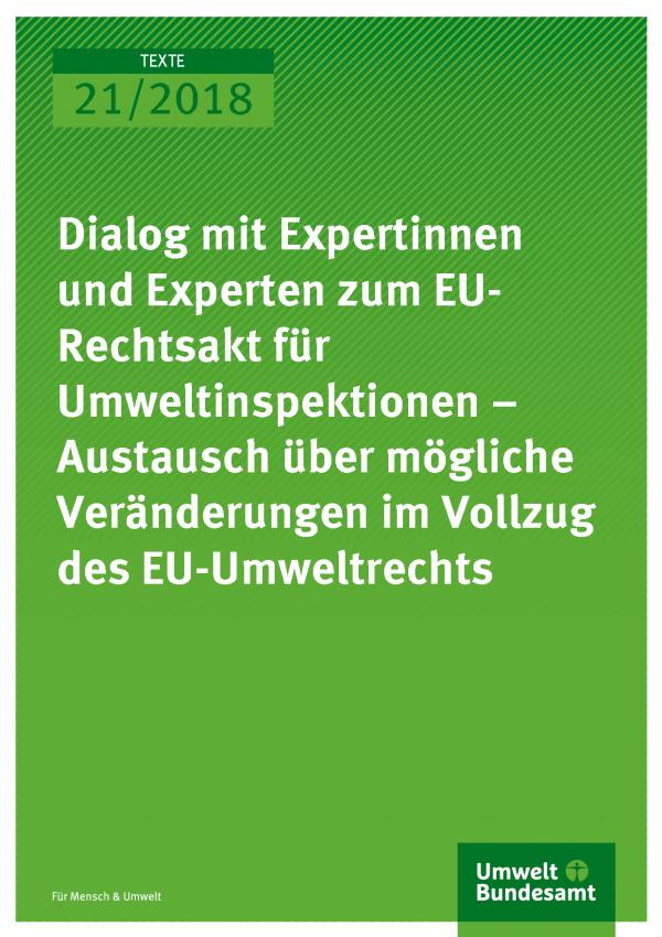 Cover der Publikation Texte 21/2018 Dialog mit Expertinnen und Experten zum EU-Rechtsakt für Umweltinspektionen – Austausch über mögliche Veränderungen im Voll-zug des EU-Umweltrechts