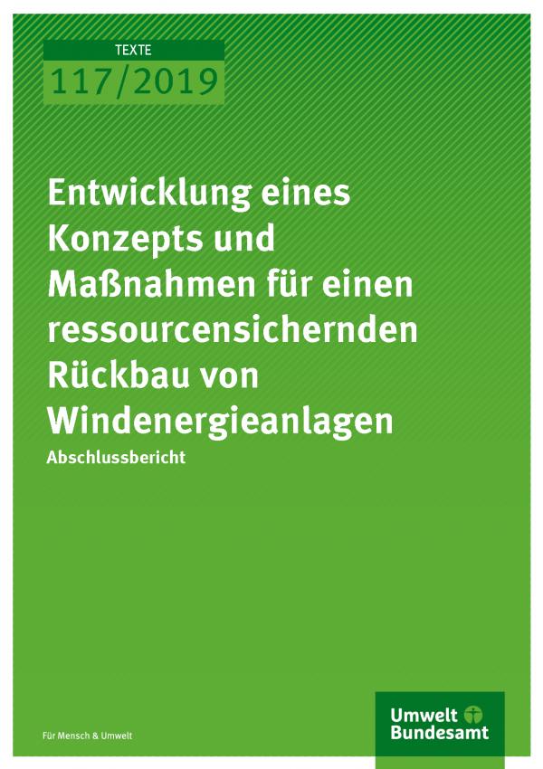 Cover der Publikation TEXTE 117/2019 Entwicklung eines Konzepts und Maßnahmen für einen ressourcensichernden Rückbau von Windenergieanlagen