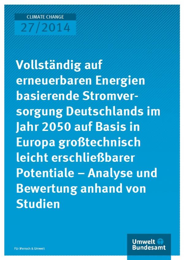 Cover Climate Change 27/2014 Vollständig auf erneuerbaren Energien basierende Stromversorgung Deutschlands im Jahr 2050 auf Basis in Europa großtechnisch leicht erschließbarer Potentiale – Analyse und Bewertung anhand von Studien