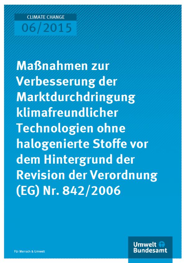 Cover Climate Change 06/2015 Maßnahmen zur Verbesserung der Marktdurchdringung klimafreundlicher Technologien ohne halogenierte Stoffe vor dem Hintergrund der Revision der Verordnung (EG) Nr. 842/2006