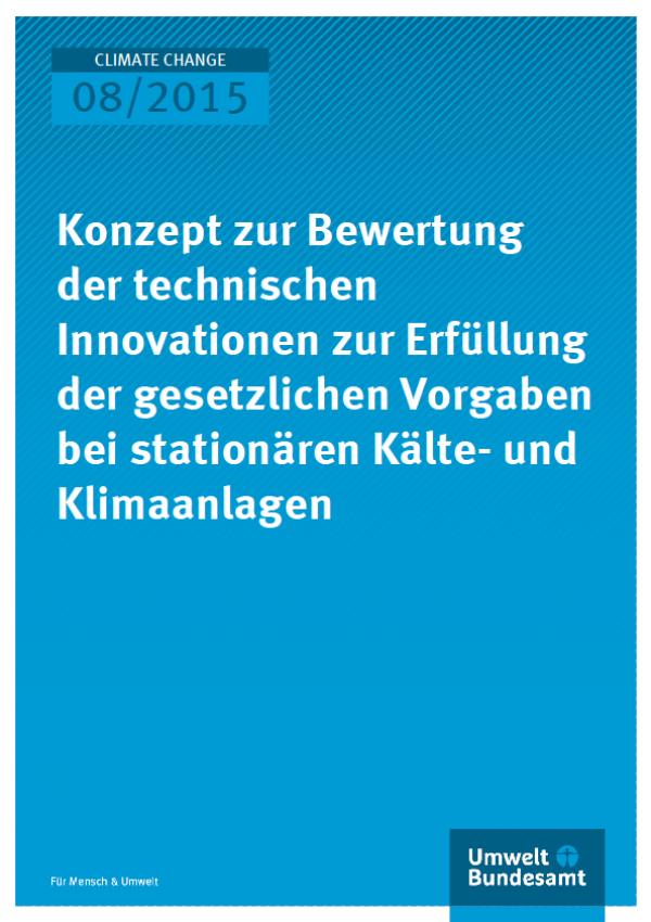 Cover Climate Change 08/2015 Konzept zur Bewertung der technischen Innovationen zur Erfüllung der gesetzlichen Vorgaben bei stationären Kälte- und Klimaanlagen